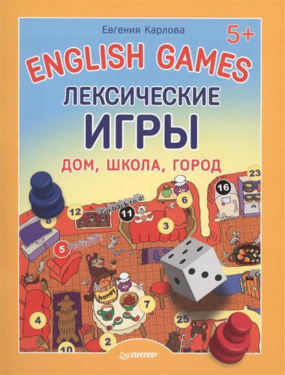 Карлова Е. English Games. Лексические игры. Дом, школа, город ISBN: 9785496011365