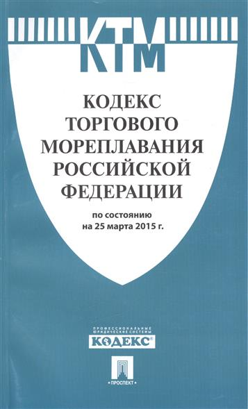 Кодекс торгового мореплавания Российской Федерации по состоянию на 25 марта 2015 г.