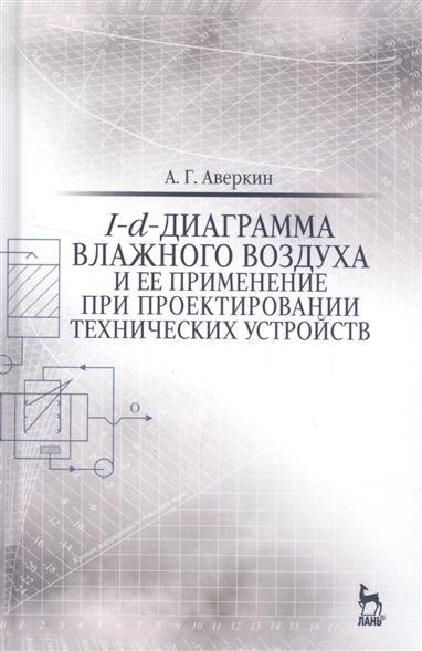 Аверкин А. I-d-диаграмма влажного воздуха и ее применение при проектировании технических устройств. Учебное пособие