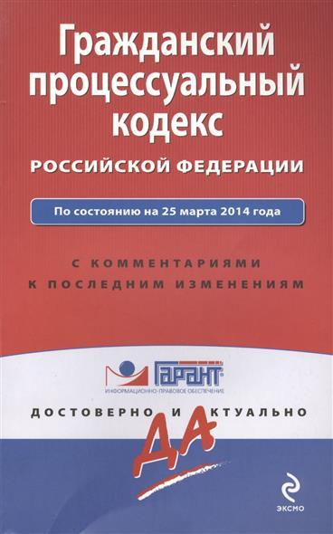Гражданский процессуальный кодекс Российской Федерации. По состоянию на 25 марта 2014 года. С комментариями к последним изменениям