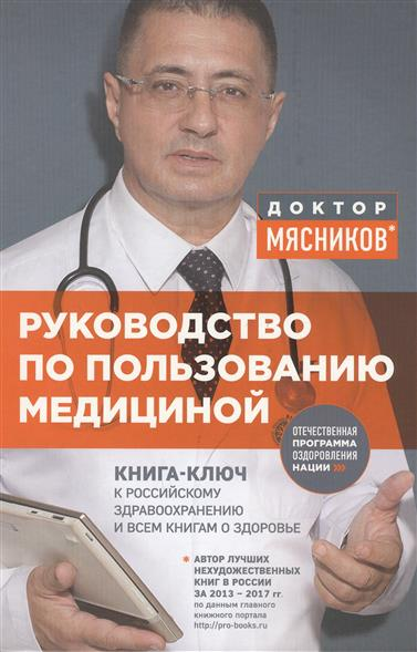 Мясников А. Руководство по пользованию медициной. Книга-ключ к российскому здравоохранению и всем книга о здоровье руководство по пользованию медициной мясников а л