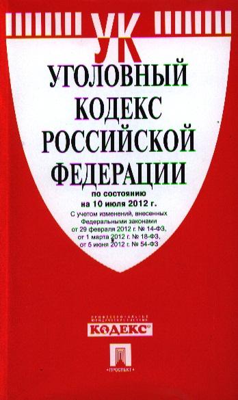 Уголовный кодекс Российской Федерации по состоянию на 10 июля 2012 г. С учетом изменений, внесенных Федеральными законами от 29 февраля 2012 г. № 14-ФЗ, от 1 марта 2012 г. № 18-ФЗ, от 5 июня 2012 г. № 54-ФЗ
