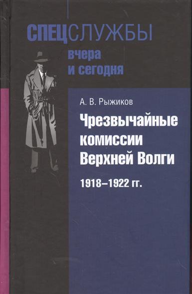 Рыжиков А. Чрезвычайные комиссии Верхней Волги. 1918-1922 гг.