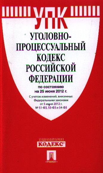 Уголовно-процессуальный кодекс Российской Федерации по состоянию на 25 июня 2012 г. С учетом изменений, внесенных Федеральными законами от 5 июня 2012 г. № 51-ФЗ, 53-ФЗ и 54-ФЗ
