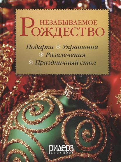 Незабываемое рождество. Как создать волшебную атмосферу праздника в своем доме. Более 240 оригинальных идей офрмления и украшения дома и стола, а также рецепты традиционных рождественских и новогодних блюд