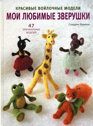 Армани С. Мои любимые зверушки. Красивые войлочные модели. 47 оригинальных моделей войлочные игрушки