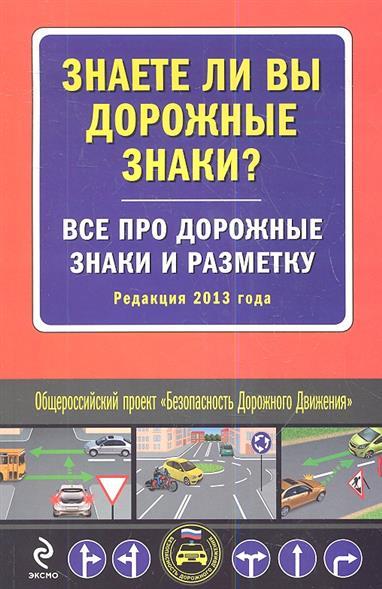 Знаете ли вы дорожные знаки? Все про дорожные знаки и разметку. Редакция 2013 года