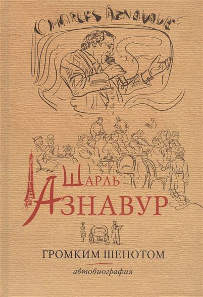 Азнавур Ш. Громким шепотом. Автобиография