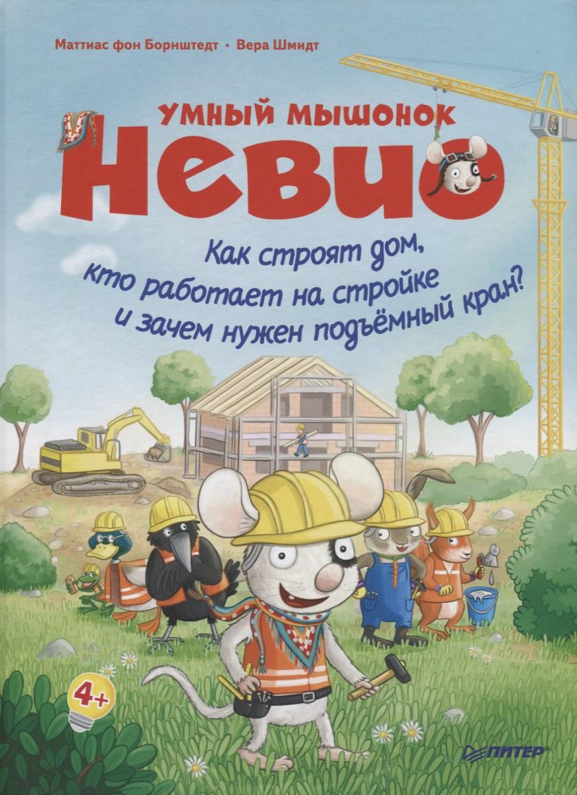Борнштедт М. Умный мышонок Невио. Как строят дом, кто работает на стройке и зачем нужен подъёмный кран? отто и дюбель строят дом