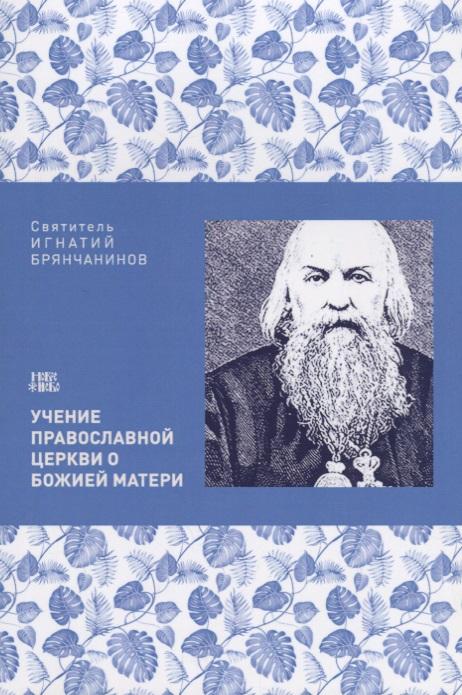Святитель Игнатий Брянчанинов Учение Православной церкви о Божией Матери