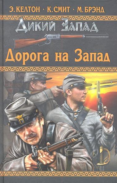 Келтон Э., Смит К., Брэнд М. Дикий Запад. Дорога на Запад