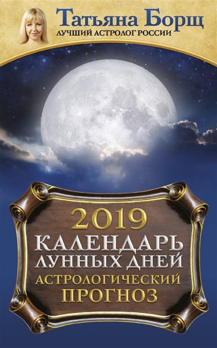 Борщ Т. Календарь лунных дней на 2019 год: астрологический прогноз