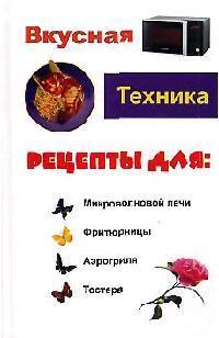 Кисель Н. (сост.) Вкусная техника рецепты для микроволновки фритюрницы…