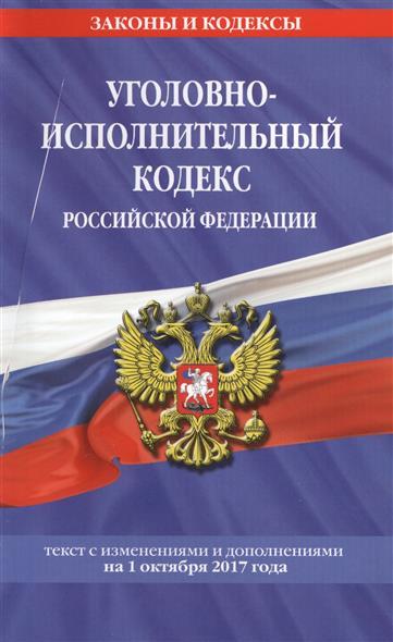 Уголовно-исполнительный кодекс Российской Федерации. Текст с изменениями и дополнениями на 1 октября 2017 года