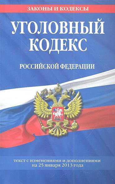 Уголовный кодекс Российской Федерации. Текст с изменениями и дополнениями на 25 января 2013 года