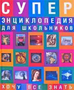 Суперэнциклопедия для школьников Хочу все знать