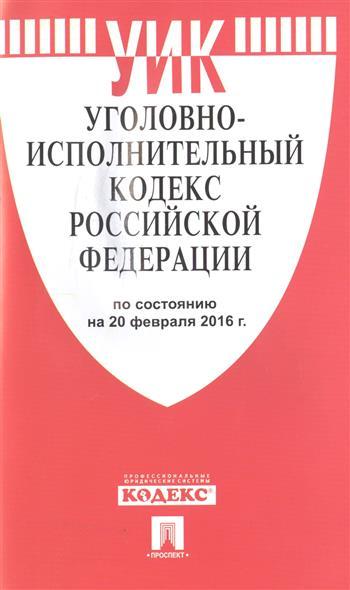 Уголовно-исполнительный кодекс Российской Федерации по состоянию на 20 февраля 2016 г.