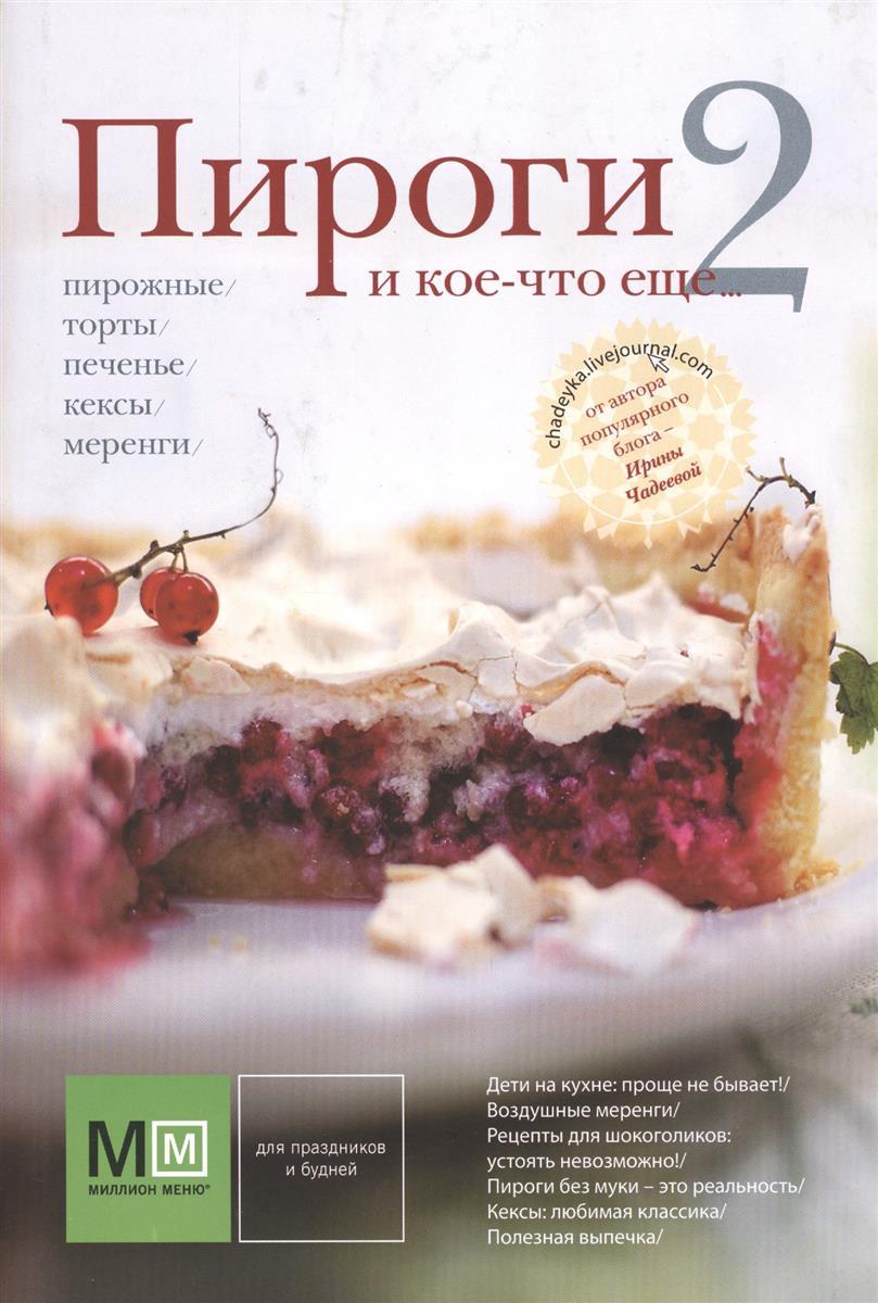 Чадеева И. Пироги и кое-что еще... 2: Пирожные, торты, печенье, кексы, меренги торты и пирожные без выпекания