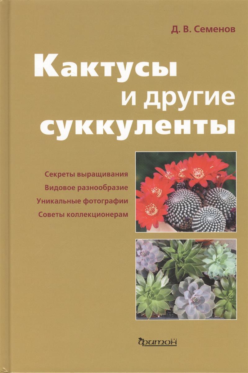 Семенов Д. Кактусы и другие суккуленты в доме и в саду