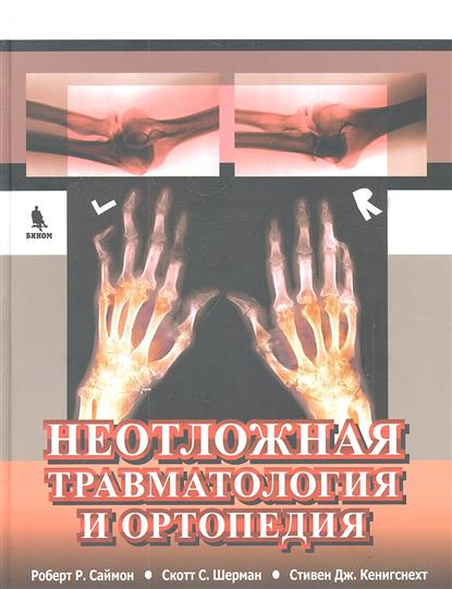 Саймон Р., Шерман С., Кенигснехт С. Неотложная травматология и ортопедия. Верхние и нижние конечности