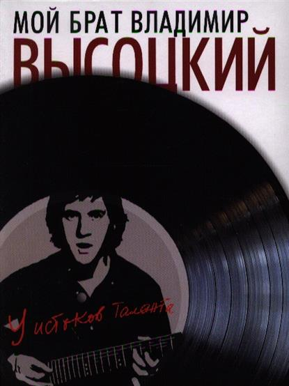 Мой брат Владимир Высоцкий. У истоков таланта