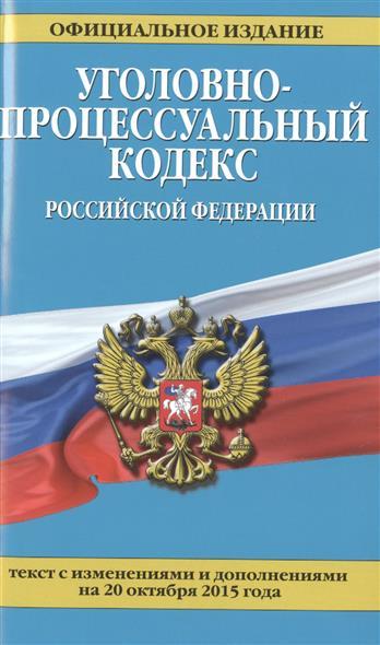 Уголовно-процессуальный кодекс Российской Федерации. Официальное издание. Текст с изменениями и дополнениями на 20 октября 2015 года