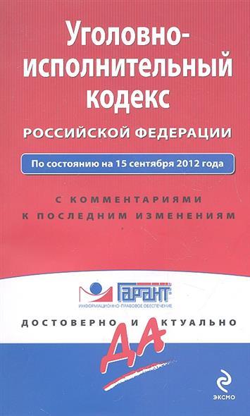 Уголовно-исполнительный кодекс Российской Федерации: По состоянию на 15 сентября 2012 года. С комментариями к последним изменениям