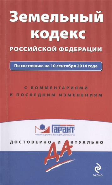 Земельный кодекс Российской Федерации. По состоянию на 10 сентября 2014 года. С комментариями к последним изменениям