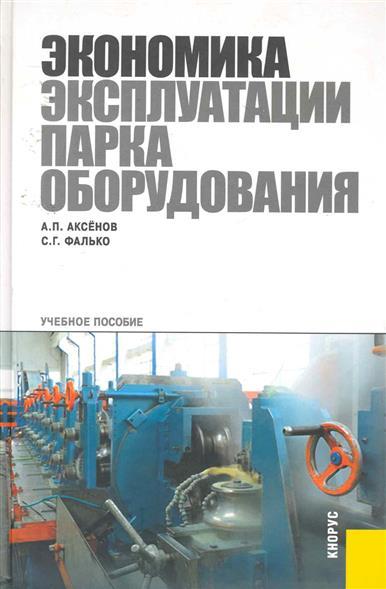 Аксенов А., Фалько С. Экономика эксплуатации парка оборудования Учебное пособие