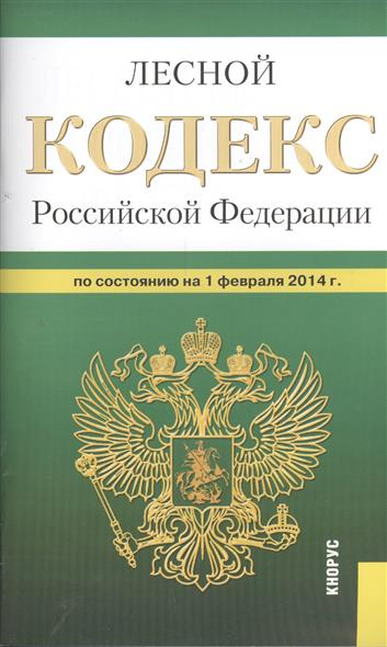 Лесной кодекс Российской Федерации по состоянию на 1 февраля 2014 г.