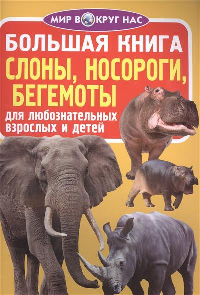Большая книга. Слоны, носороги, бегемоты. Для любознательных взрослых и детей