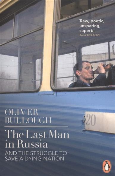 Bullough O. The Last Man in Russia. And the Struggle to Save a Dying Nation b546 o to 220