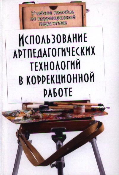 Использование артпедагогических технологий в коррекционной работе. 3-е издание, переработанное и дополненное