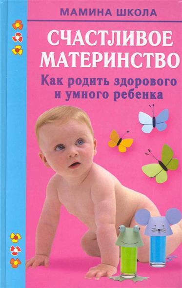 Счастливое материнство Как родить здорового и умного ребенка