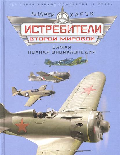Истребители Второй Мировой. Самая полная энциклопедия. 120 типов боевых самолетов. 15 стран