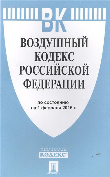 Воздушный кодекс Российской Федерации по состоянию на 1 февраля 2016 г.