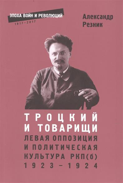Троцкий и товарищи. Левая оппозиция и политическая культура РПК(б) 1923-1924