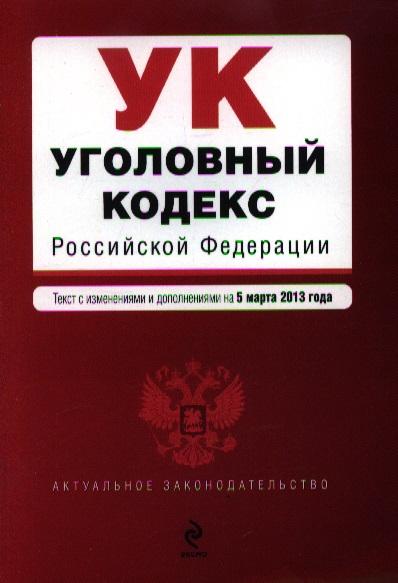 Уголовный кодекс Российской Федерации. Текст с изменениями и дополнениями на 5 марта 2013 года