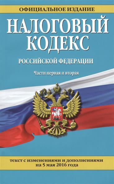 Налоговый кодекс Российской Федерации. Части первая и вторая. 5 мая 2016