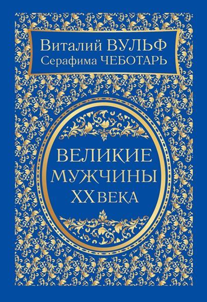 Вульф В., Чеботарь С. Великие мужчины XX века вульф в чеботарь с великие женщины xx века самое полное издание