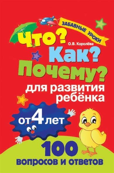Королева О. Что? Как? Почему? 100 вопросов и ответов для развития ребенка от 4 лет