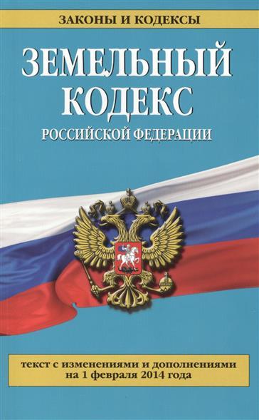 Земельный кодекс Российской Федерации. Текст с изменениями и дополнениями на 1 февраля 2014 года