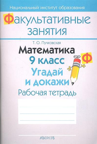 Математика. 9 класс. Угадай и докажи. Рабочая тетрадь. Пособие для учащихся общеобразовательных учреждений с белорусским и русским языками обучения.