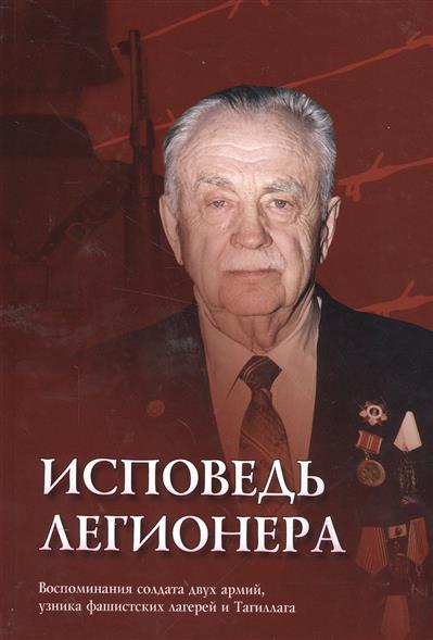 Исповедь легионера. Воспоминания солдата двух армий, узника фашистских лагерей и Тагиллага