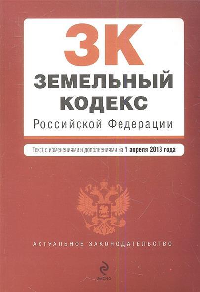 Земельный кодекс Российской Федерации. Текст с изменениями и дополнениями на 1 апреля 2013 года
