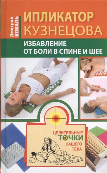 Коваль Д. Ипликатор Кузнецова. Избавление от боли в спине и шее валентин дикуль жизнь без боли в шее