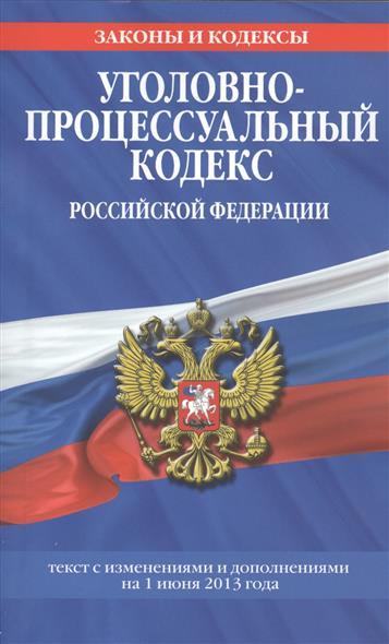 Уголовно-процессуальный кодекс Российской Федерации. Текст с изменениями и дополнениями на 1 июня 2013 года