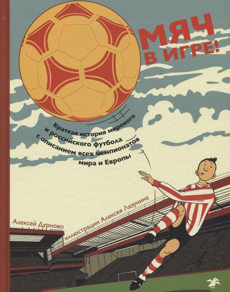 Дурново А. Мяч в игре! Краткая история мирового и российского футбола с описанием всех чемпионатов мира и Европы