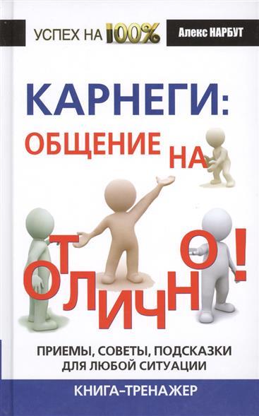 Карнеги: общение на отлично! Приемы, советы, подсказки для любой ситуации