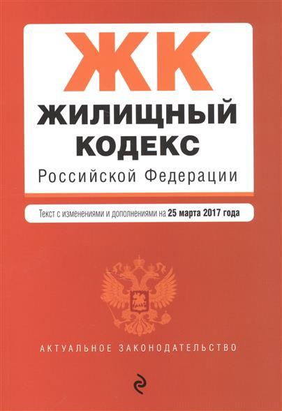 Жилищный кодекс Российской Федерации. Текст с изменениями и дополнениями на 25 марта 2017 года